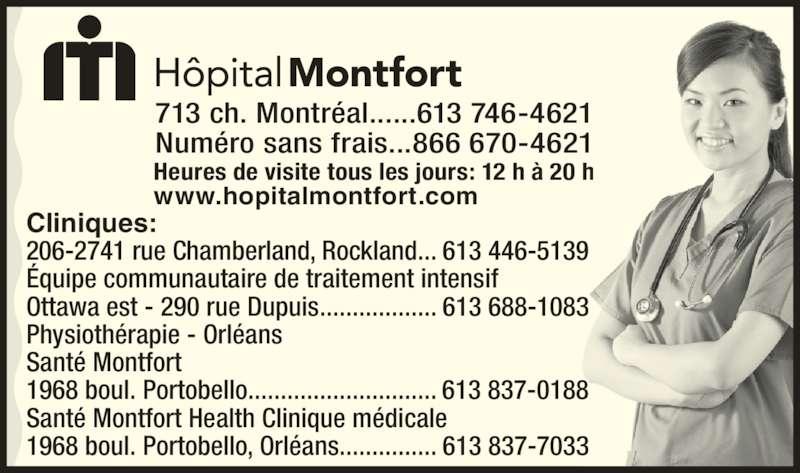 Hôpital Montfort (6137464621) - Annonce illustrée======= - Heures de visite tous les jours: 12 h à 20 h www.hopitalmontfort.com Cliniques: 206-2741 rue Chamberland, Rockland... 613 446-5139 Équipe communautaire de traitement intensif Ottawa est - 290 rue Dupuis.................. 613 688-1083 Physiothérapie - Orléans Santé Montfort 1968 boul. Portobello............................. 613 837-0188 Santé Montfort Health Clinique médicale 1968 boul. Portobello, Orléans............... 613 837-7033 713 ch. Montréal......613 746-4621 Numéro sans frais...866 670-4621