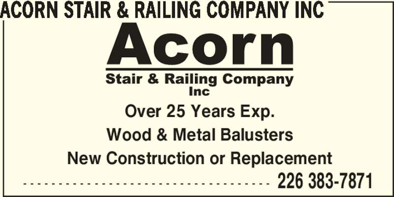 Acorn Stair & Railing Company Inc (226-383-7871) - Display Ad - - - - - - - - - - - - - - - - - - - - - - - - - - - - - - - - - - - - 226 383-7871 ACORN STAIR & RAILING COMPANY INC Over 25 Years Exp. Wood & Metal Balusters New Construction or Replacement