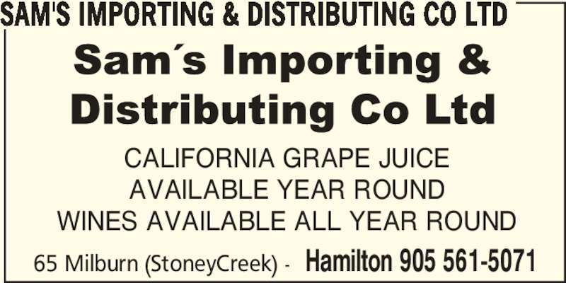 Sam's Importing & Distributing Co Ltd (905-561-5071) - Display Ad - CALIFORNIA GRAPE JUICE AVAILABLE YEAR ROUND WINES AVAILABLE ALL YEAR ROUND 65 Milburn (StoneyCreek) - Hamilton 905 561-5071 SAM'S IMPORTING & DISTRIBUTING CO LTD