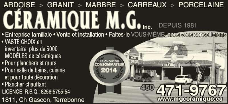 Céramique M G (450-471-9767) - Annonce illustrée======= - ARDOISE  >  GRANIT  >  MARBRE  >  CARREAUX  >  PORCELAINE 1811, Ch Gascon, Terrebonne  MODÈLES de céramiques • Pour planchers et murs • Pour salle de bains, cuisine  et pour toute décoration • Plancher chauffant DEPUIS 1981 LICENCE: R.B.Q.: 8256-5755-54 Inc. 450 • Faites-le VOUS-MÊME nous vous conseillerons
