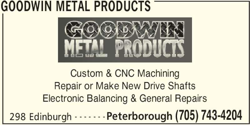 Goodwin Metal Products (705-743-4204) - Display Ad - GOODWIN METAL PRODUCTS 298 Edinburgh Peterborough (705) 743-4204- - - - - - - Custom & CNC Machining Repair or Make New Drive Shafts Electronic Balancing & General Repairs
