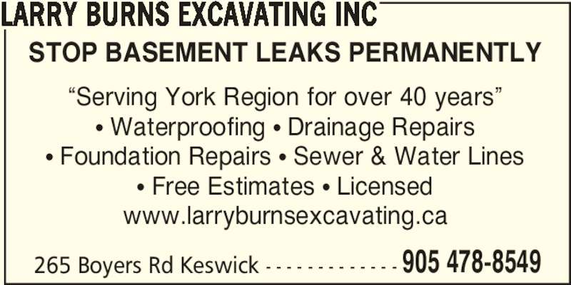 "Larry Burns Excavating Inc (905-478-8549) - Display Ad - 905 478-8549 LARRY BURNS EXCAVATING INC STOP BASEMENT LEAKS PERMANENTLY ""Serving York Region for over 40 years"" π Waterproofing π Drainage Repairs π Foundation Repairs π Sewer & Water Lines π Free Estimates π Licensed www.larryburnsexcavating.ca 265 Boyers Rd Keswick - - - - - - - - - - - - -"