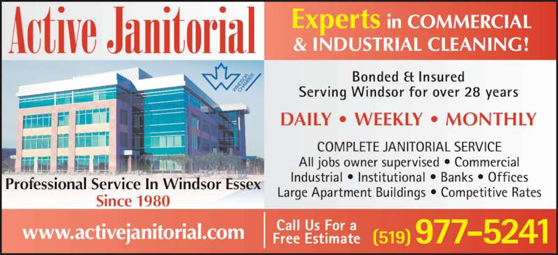 Active Janitorial (519-977-5241) - Display Ad - DAILY • WEEKLY • MONTHLY All jobs owner supervised • Commercial Industrial • Institutional • Banks • Offices Large Apartment Buildings • Competitive Rates Call Us For a Free Estimate COMPLETE JANITORIAL SERVICE Bonded & Insured Serving Windsor for over 28 years Experts in COMMERCIAL & INDUSTRIAL CLEANING! Professional Service In Windsor Essex Since 1980 www.activejanitorial.com (519) 977-5241