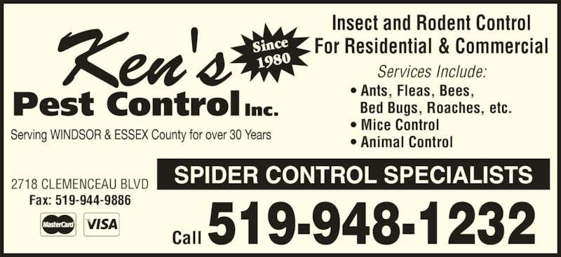 Ken's Pest Control (519-948-1232) - Display Ad - Since 1980 2718 CLEMENCEAU BLVD SPIDER CONTROL SPECIALISTS Fax: 519-944-9886 Call 519-948-1232 Insect and Rodent Control For Residential & Commercial Services Include: • Ants, Fleas, Bees, Bed Bugs, Roaches, etc. • Mice Control • Animal Control