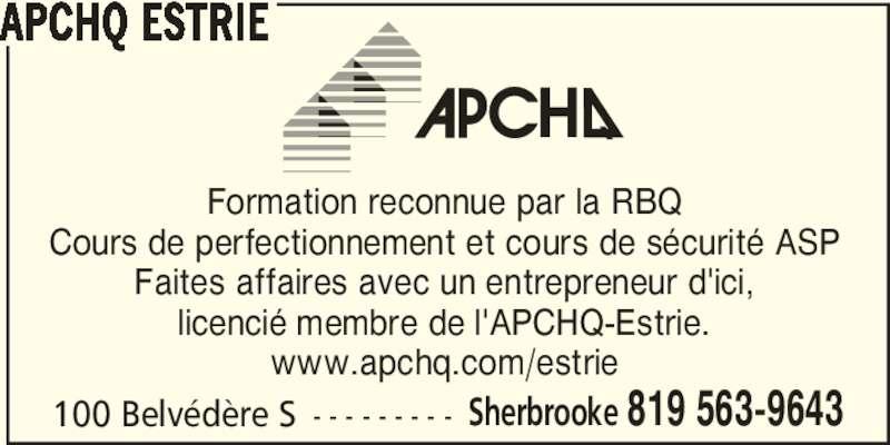 APCHQ Estrie (819-565-3059) - Annonce illustrée======= - 100 Belvédère S - - - - - - - - - Sherbrooke 819 563-9643 APCHQ ESTRIE Formation reconnue par la RBQ Cours de perfectionnement et cours de sécurité ASP Faites affaires avec un entrepreneur d'ici, licencié membre de l'APCHQ-Estrie. www.apchq.com/estrie
