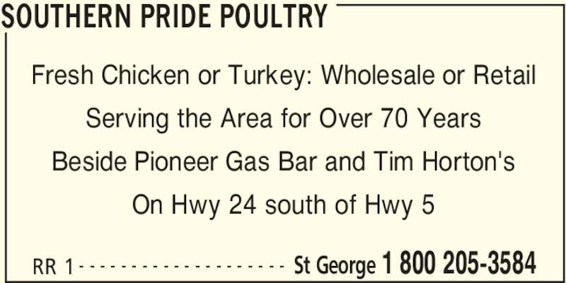 Southern Pride Poultry (519-448-1329) - Display Ad - SOUTHERN PRIDE POULTRY RR 1 St George 1 800 205-3584- - - - - - - - - - - - - - - - - - - - Fresh Chicken or Turkey: Wholesale or Retail Serving the Area for Over 70 Years Beside Pioneer Gas Bar and Tim Horton's On Hwy 24 south of Hwy 5