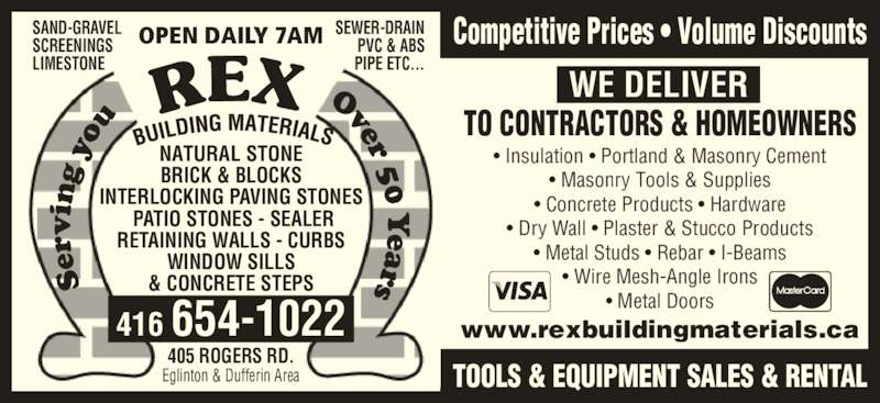 Rex Building Materials (4166541022) - Display Ad - www.rexbuildingmaterials.ca WE DELIVER TO CONTRACTORS & HOMEOWNERS Competitive Prices • Volume Discounts TOOLS & EQUIPMENT SALES & RENTAL Se rv in g  yo u                          Over 50 Y ears NATURAL STONE BRICK & BLOCKS INTERLOCKING PAVING STONES  PATIO STONES - SEALER RETAINING WALLS - CURBS WINDOW SILLS & CONCRETE STEPS SAND-GRAVEL SCREENINGS LIMESTONE SEWER-DRAIN PVC & ABS PIPE ETC... OPEN DAILY 7AM 416 654-1022 405 ROGERS RD. Eglinton & Dufferin Area • Insulation • Portland & Masonry Cement • Masonry Tools & Supplies • Concrete Products • Hardware • Dry Wall • Plaster & Stucco Products • Metal Studs • Rebar • I-Beams • Wire Mesh-Angle Irons • Metal Doors