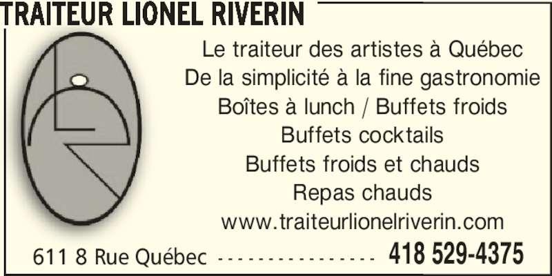 Traiteur Lionel Riverin (418-529-4375) - Annonce illustrée======= - TRAITEUR LIONEL RIVERIN 611 8 Rue Québec - - - - - - - - - - - - - - - - 418 529-4375 Le traiteur des artistes à Québec De la simplicité à la fine gastronomie Boîtes à lunch / Buffets froids Buffets cocktails Buffets froids et chauds Repas chauds www.traiteurlionelriverin.com