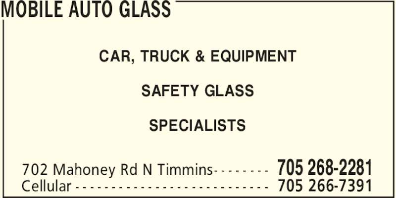 Mobile Auto Glass (705-268-2281) - Display Ad - MOBILE AUTO GLASS 705 268-2281702 Mahoney Rd N Timmins- - - - - - - - 705 266-7391Cellular - - - - - - - - - - - - - - - - - - - - - - - - - - - CAR, TRUCK & EQUIPMENT SAFETY GLASS SPECIALISTS