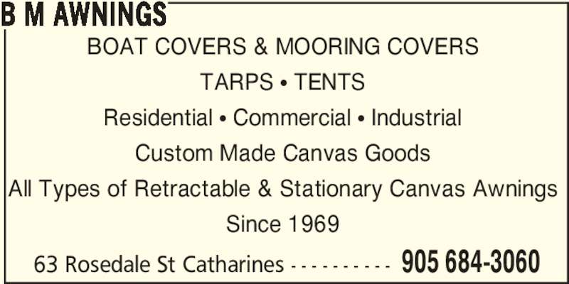 B M Awnings (905-684-3060) - Display Ad - BOAT COVERS & MOORING COVERS TARPS π TENTS Residential π Commercial π Industrial Custom Made Canvas Goods B M AWNINGS All Types of Retractable & Stationary Canvas Awnings Since 1969 63 Rosedale St Catharines - - - - - - - - - - 905 684-3060