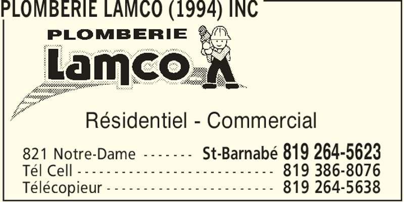 Plomberie Lamco (1994) Inc (819-264-5623) - Annonce illustrée======= - PLOMBERIE LAMCO (1994) INC 821 Notre-Dame - - - - - - - Te´l Cell - - - - - - - - - - - - - - - - - - - - - - - - - - - Te´le´copieur - - - - - - - - - - - - - - - - - - - - - - - St-Barnabe´ 819 264-5623 819 386-8076 819 264-5638 Re´sidentiel - Commercial