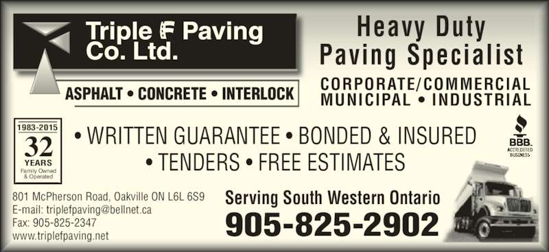 3 F F F Paving Co Ltd (905-634-9981) - Display Ad - CORPORATE/ COMMERCIAL MUNICIPAL • INDUSTRIAL Heavy Duty Paving Specialist ASPHALT • CONCRETE • INTERLOCK 801 McPherson Road, Oakville ON L6L 6S9 Fax: 905-825-2347 www.triplefpaving.net • WRITTEN GUARANTEE • BONDED & INSURED • TENDERS • FREE ESTIMATES Serving South Western Ontario 905-825-2902 Family Owned  & Operated  1983-2015 YEARS 32
