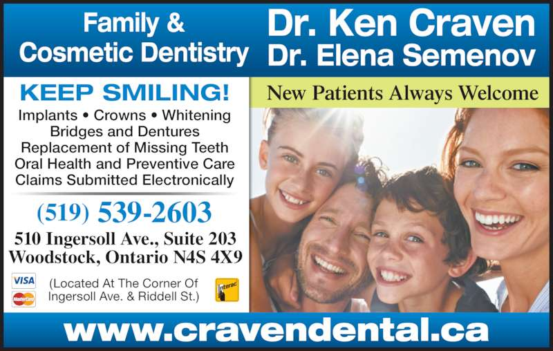 Dr Ken Craven & Dr Elena Semenou (519-539-2603) - Display Ad - New Patients Always WelcomeKEEP SMILING! (519)  539-2603 510 Ingersoll Ave., Suite 203 Woodstock, Ontario N4S 4X9 (Located At The Corner Of Ingersoll Ave. & Riddell St.) Implants • Crowns • Whitening Bridges and Dentures Replacement of Missing Teeth Oral Health and Preventive Care Claims Submitted Electronically www.cravendental.ca Dr. Ken Craven Dr. Elena Semenov Family & Cosmetic Dentistry