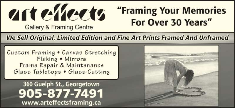 "Art Effects Gallery And Framing Centre (905-877-7491) - Display Ad - 360 Guelph St., Georgetown www.arteffectsframing.ca 905-877-7491 ""Framing Your Memories For Over 30 Years"" Custom Framing • Canvas Stretching Plaking • Mirrors Frame Repair & Maintenance Glass Tabletops • Glass Cutting We Sell Original, Limited Edition and Fine Art Prints Framed And Unframed"