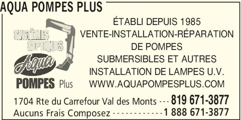 Aqua Pompes Plus (819-671-3877) - Annonce illustrée======= - AQUA POMPES PLUS 1704 Rte du Carrefour Val des Monts 819 671-3877- - - Aucuns Frais Composez 1 888 671-3877- - - - - - - - - - - - ÉTABLI DEPUIS 1985 VENTE-INSTALLATION-RÉPARATION DE POMPES SUBMERSIBLES ET AUTRES INSTALLATION DE LAMPES U.V. WWW.AQUAPOMPESPLUS.COM