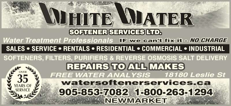 White Water Softener Services Ltd (905-853-7082) - Display Ad - 905-853-7082  1-800-263-1294 NEWMARKET watersoftenerservices.ca OVER 35 YEARS OF SERVICE REPAIRS TO ALL MAKES SOFTENERS, FILTERS, PURIFIERS & REVERSE OSMOSIS SALT DELIVERY Water Treatment Professionals SALES • SERVICE • RENTALS • RESIDENTIAL • COMMERCIAL • INDUSTRIAL IF we can't fix it - NO CHARGE FREE WATER ANALYSIS 18180 Leslie St SOFTENER SERVICES LTD. ATERHITE
