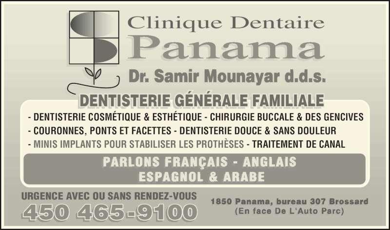Clinique Dentaire Panama (4504659100) - Annonce illustrée======= - ALE FAMILIALTTD GS ERÉÉEIREIE NN I I   I I - MINIS IMPLANTS POUR STABILISER LES PROTHÈSES - TRAITEMENT DE CANAL  - COURONNES, PONTS ET FACETTES - DENTISTERIE DOUCE & SANS DOULEUR   450 465-9100 URGENCE AVEC OU SANS RENDEZ-VOUS 1850 Panama, bureau 307 Brossard (En face De L'Auto Parc)  , r   r r (  f   ' t  r ) ESPAGNOL & ARABE PARLONS FRANÇAIS - ANGLAIS I  - I   - DENTISTERIE COSMÉTIQUE & ESTHÉTIQUE - CHIRURGIE BUCCALE & DES GENCIVES  Panama Dr. Samir Mounayar d.d.s.. i   . . . Clinique Dentaire