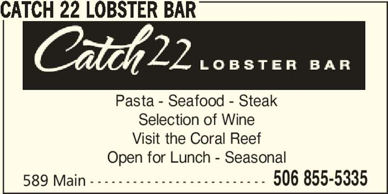 Catch22 Lobster Bar (5068555335) - Display Ad - 506 855-5335 CATCH 22 LOBSTER BAR Pasta - Seafood - Steak Selection of Wine Visit the Coral Reef Open for Lunch - Seasonal 589 Main - - - - - - - - - - - - - - - - - - - - - - - - -
