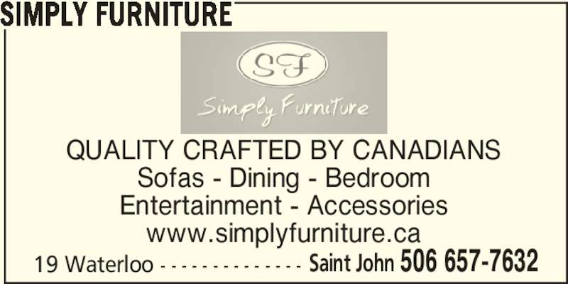 Simply Furniture (506-657-7632) - Display Ad - Saint John 506 657-7632 Sofas - Dining - Bedroom QUALITY CRAFTED BY CANADIANS SIMPLY FURNITURE Entertainment - Accessories www.simplyfurniture.ca 19 Waterloo - - - - - - - - - - - - - - Saint John 506 657-7632 SIMPLY FURNITURE QUALITY CRAFTED BY CANADIANS Sofas - Dining - Bedroom Entertainment - Accessories www.simplyfurniture.ca 19 Waterloo - - - - - - - - - - - - - -