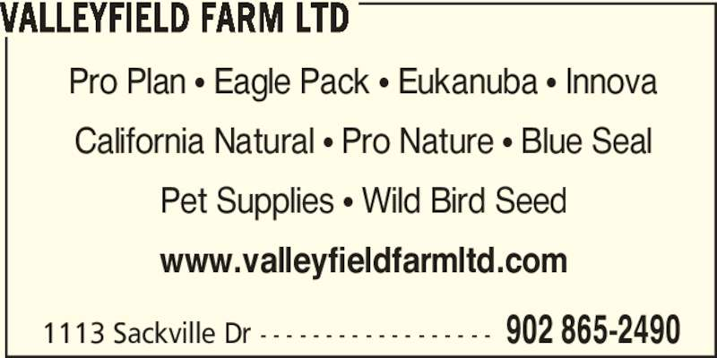 Valleyfield Farm Ltd (902-865-2490) - Display Ad - 1113 Sackville Dr - - - - - - - - - - - - - - - - - - 902 865-2490 VALLEYFIELD FARM LTD Pro Plan π Eagle Pack π Eukanuba π Innova California Natural π Pro Nature π Blue Seal Pet Supplies π Wild Bird Seed www.valleyfieldfarmltd.com