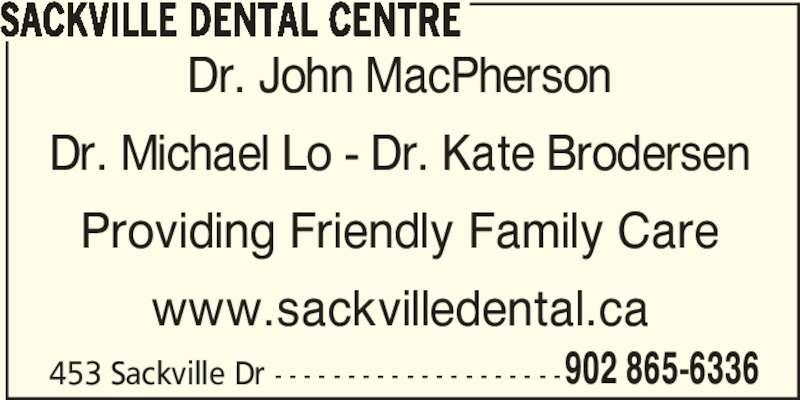 Sackville Dental Centre (9028656336) - Display Ad - SACKVILLE DENTAL CENTRE Dr. John MacPherson Dr. Michael Lo - Dr. Kate Brodersen Providing Friendly Family Care www.sackvilledental.ca 453 Sackville Dr - - - - - - - - - - - - - - - - - - - -902 865-6336