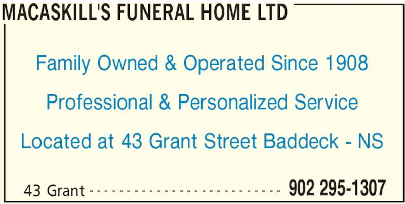 MacAskill's Funeral Home Ltd (902-295-1307) - Display Ad - MACASKILL'S FUNERAL HOME LTD 43 Grant 902 295-1307- - - - - - - - - - - - - - - - - - - - - - - - - - Family Owned & Operated Since 1908 Professional & Personalized Service Located at 43 Grant Street Baddeck - NS