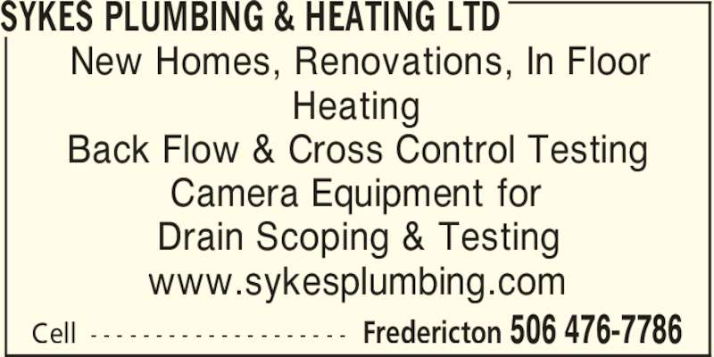 Sykes Plumbing & Heating Ltd (506-476-7786) - Display Ad - SYKES PLUMBING & HEATING LTD Fredericton 506 476-7786Cell - - - - - - - - - - - - - - - - - - - - New Homes, Renovations, In Floor Heating Back Flow & Cross Control Testing Camera Equipment for Drain Scoping & Testing www.sykesplumbing.com