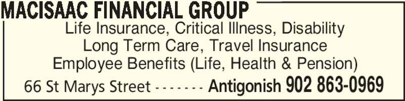 MacIsaac Financial Group (9028630969) - Display Ad - MACISAAC FINANCIAL GROUP 66 St Marys Street - - - - - - - Antigonish 902 863-0969 Life Insurance, Critical Illness, Disability Long Term Care, Travel Insurance Employee Benefits (Life, Health & Pension)