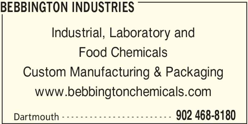 Bebbington Industries (902-468-8180) - Display Ad - BEBBINGTON INDUSTRIES Dartmouth 902 468-8180- - - - - - - - - - - - - - - - - - - - - - - - Industrial, Laboratory and Food Chemicals Custom Manufacturing & Packaging www.bebbingtonchemicals.com