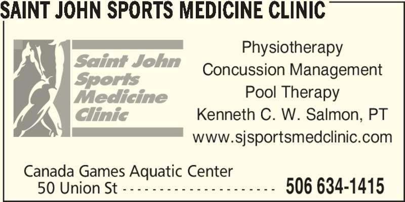 Saint John Sports Medicine Clinic (506-634-1415) - Display Ad - Canada Games Aquatic Center    50 Union St - - - - - - - - - - - - - - - - - - - - - 506 634-1415 SAINT JOHN SPORTS MEDICINE CLINIC Physiotherapy Concussion Management Pool Therapy Kenneth C. W. Salmon, PT www.sjsportsmedclinic.com