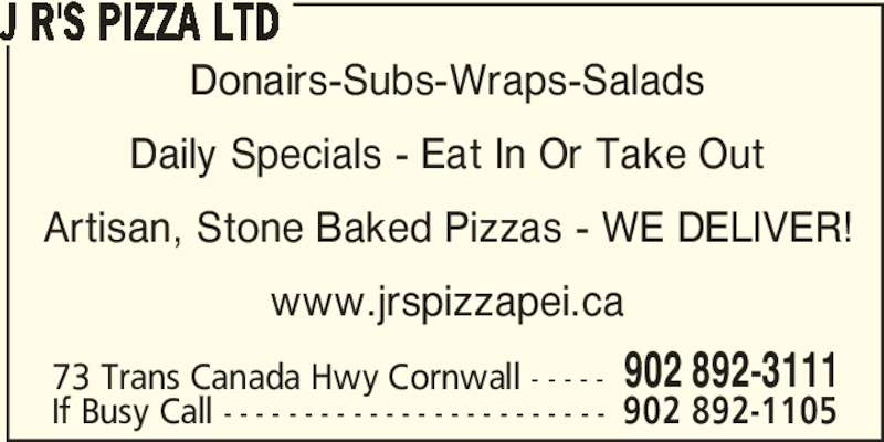 J R's Pizza Ltd (902-892-3111) - Annonce illustrée======= - J R'S PIZZA LTD Donairs-Subs-Wraps-Salads Daily Specials - Eat In Or Take Out Artisan, Stone Baked Pizzas - WE DELIVER! www.jrspizzapei.ca 73 Trans Canada Hwy Cornwall - - - - - 902 892-3111 If Busy Call - - - - - - - - - - - - - - - - - - - - - - - - 902 892-1105 J R'S PIZZA LTD Donairs-Subs-Wraps-Salads Daily Specials - Eat In Or Take Out Artisan, Stone Baked Pizzas - WE DELIVER! www.jrspizzapei.ca 73 Trans Canada Hwy Cornwall - - - - - 902 892-3111 If Busy Call - - - - - - - - - - - - - - - - - - - - - - - - 902 892-1105