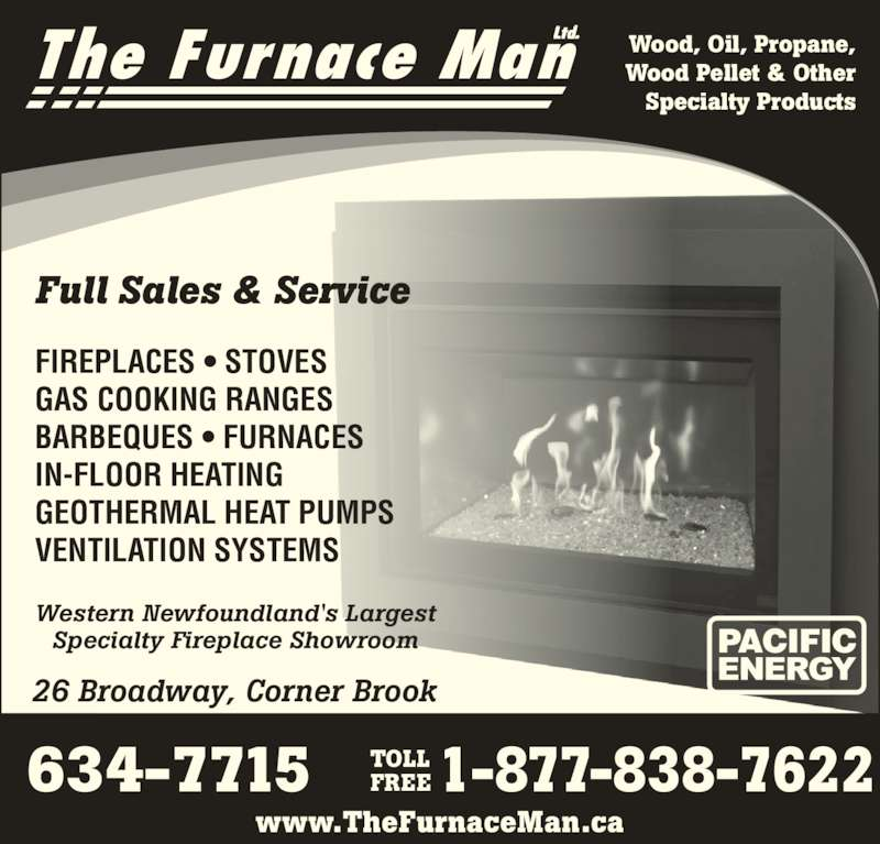 The Furnace Man Ltd (709-634-7715) - Display Ad - The Furnace ManLtd. www.TheFurnaceMan.ca 26 Broadway, Corner Brook 634-7715 1-877-838-7622 www.TheFurnaceMan.ca FIREPLACES • STOVES GAS COOKING RANGES BARBEQUES • FURNACES IN-FLOOR HEATING GEOTHERMAL HEAT PUMPS VENTILATION SYSTEMS Western Newfoundland's Largest Specialty Fireplace Showroom Wood, Oil, Propane, Wood Pellet & Other Specialty Products TOLL FREE  Full Sales & Service
