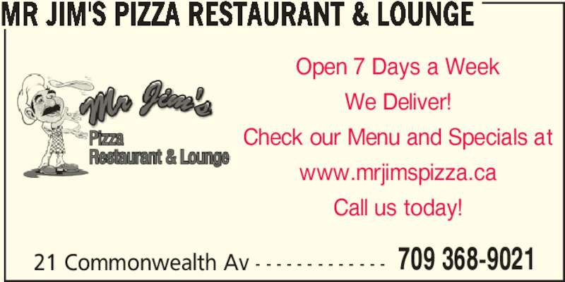 Mr Jim's Pizza Restaurant & Lounge (7093689021) - Annonce illustrée======= - MR JIM'S PIZZA RESTAURANT & LOUNGE We Deliver! Open 7 Days a Week Check our Menu and Specials at www.mrjimspizza.ca Call us today! 21 Commonwealth Av - - - - - - - - - - - - - 709 368-9021