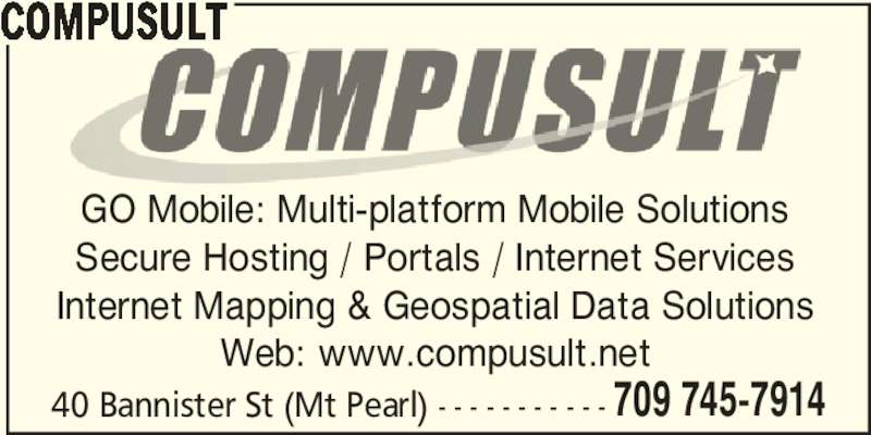 Compusult (709-745-7914) - Display Ad - 709 745-7914 COMPUSULT GO Mobile: Multi-platform Mobile Solutions Secure Hosting / Portals / Internet Services Internet Mapping & Geospatial Data Solutions Web: www.compusult.net 40 Bannister St (Mt Pearl) - - - - - - - - - - -