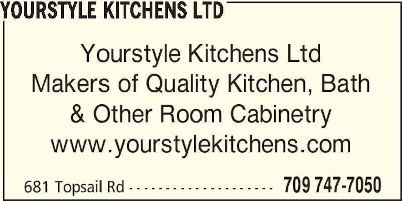 Yourstyle Kitchens Ltd (709-747-7050) - Display Ad - Yourstyle Kitchens Ltd Makers of Quality Kitchen, Bath & Other Room Cabinetry www.yourstylekitchens.com 681 Topsail Rd - - - - - - - - - - - - - - - - - - - - 709 747-7050 YOURSTYLE KITCHENS LTD