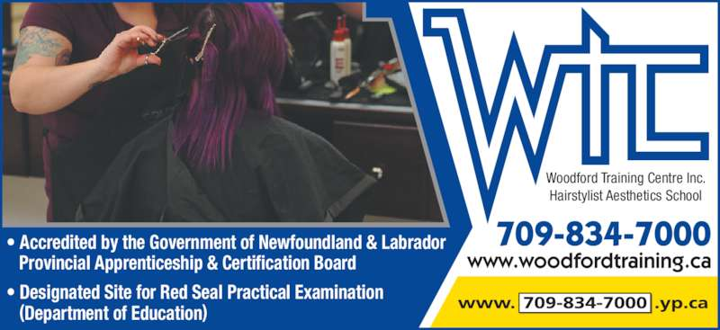 Woodford Training Centre Inc Hairstylist-Aesthetics School (7098347000) - Display Ad - • Accredited by the Government of Newfoundland & Labrador  Provincial Apprenticeship & Certification Board • Designated Site for Red Seal Practical Examination  (Department of Education) 709-834-7000 Woodford Training Centre Inc. Hairstylist Aesthetics School www.woodfordtraining.ca