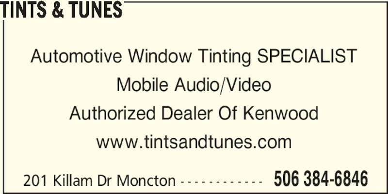 Tints & Tunes (506-384-6846) - Display Ad - 201 Killam Dr Moncton - - - - - - - - - - - - 506 384-6846 TINTS & TUNES Automotive Window Tinting SPECIALIST Mobile Audio/Video Authorized Dealer Of Kenwood www.tintsandtunes.com