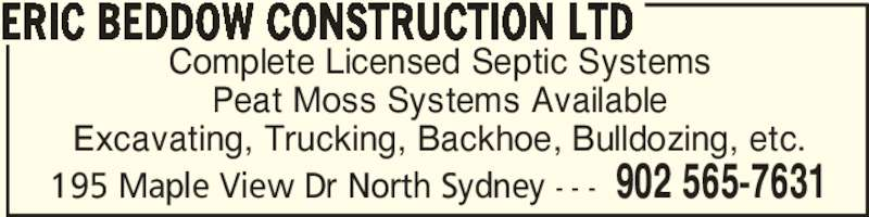 Eric Beddow Construction Ltd (902-565-7631) - Display Ad - Complete Licensed Septic Systems Peat Moss Systems Available Excavating, Trucking, Backhoe, Bulldozing, etc. ERIC BEDDOW CONSTRUCTION LTD 902 565-7631195 Maple View Dr North Sydney - - -