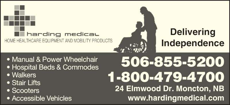 Harding Medical (506-855-5200) - Display Ad - Delivering Independence • Manual & Power Wheelchair • Hospital Beds & Commodes • Walkers • Stair Lifts • Scooters • Accessible Vehicles 506-855-5200 1-800-479-4700 24 Elmwood Dr. Moncton, NB www.hardingmedical.com