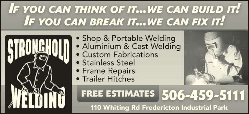 Stronghold Welding (506-459-5111) - Display Ad - 506-459-5111 IF YOU CAN BREAK IT...WE CAN FIX IT! 110 Whiting Rd Fredericton Industrial Park • Shop & Portable Welding • Aluminium & Cast Welding • Custom Fabrications • Stainless Steel • Frame Repairs • Trailer Hitches FREE ESTIMATES IF YOU CAN THINK OF IT...WE CAN BUILD IT!