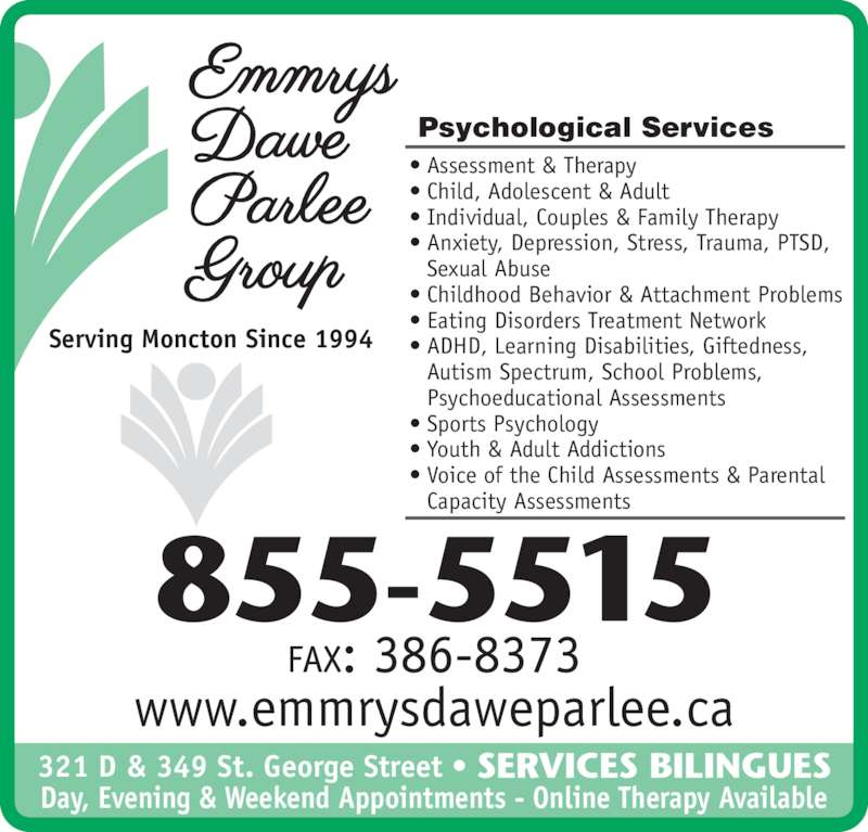 Emmrys Dawe Parlee Group (506-855-5515) - Display Ad - Serving Moncton Since 1994 Psychological Services • Assessment & Therapy • Child, Adolescent & Adult • Individual, Couples & Family Therapy • Anxiety, Depression, Stress, Trauma, PTSD,  Sexual Abuse • Childhood Behavior & Attachment Problems • Eating Disorders Treatment Network • ADHD, Learning Disabilities, Giftedness,   Autism Spectrum, School Problems,   Psychoeducational Assessments • Sports Psychology • Youth & Adult Addictions • Voice of the Child Assessments & Parental  Capacity Assessments www.emmrysdaweparlee.ca 321 D & 349 St. George Street • Day, Evening & Weekend Appointments - Online Therapy Available