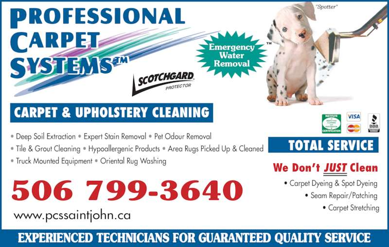 Professional Carpet Systems (506-634-3113) - Display Ad - • Truck Mounted Equipment • Oriental Rug Washing EXPERIENCED TECHNICIANS FOR GUARANTEED QUALITY SERVICE Emergency Water Removal www.pcssaintjohn.ca We Don't JUST Clean • Carpet Dyeing & Spot Dyeing  • Seam Repair/Patching  • Carpet Stretching 506 799-3640 • Tile & Grout Cleaning • Hypoallergenic Products • Area Rugs Picked Up & Cleaned TOTAL SERVICE CARPET & UPHOLSTERY CLEANING • Deep Soil Extraction • Expert Stain Removal • Pet Odour Removal