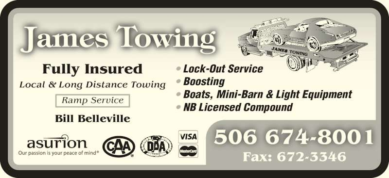 James Towing (506-674-8001) - Display Ad - 506 674-8001 Fax: 672-3346 • Lock-Out Service • Boosting • Boats, Mini-Barn & Light Equipment • NB Licensed Compound Fully Insured Local & Long Distance Towing Ramp Service Bill Belleville