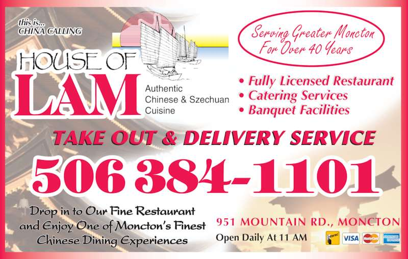 House Of Lam Restaurant (5063841101) - Display Ad - Drop in to Our Fine Restaurant and Enjoy One of Moncton's Finest Chinese Dining Experiences • Fully Licensed Restaurant • Catering Services • Banquet Facilities this is... CHINA CALLING Authentic Chinese & Szechuan Cuisine TAKE OUT & DELIVERY SERVICE 951 MOUNTAIN RD., MONCTON Open Daily At 11 AM Serving Greater Moncton For Over 40 Years