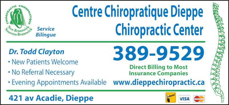 Centre Chiropratique Dieppe Chiropractic Center (506-389-9529) - Display Ad - Centre Chiropratique Dieppe Chiropractic Center Dr. Todd Clayton Service Bilingue 389-9529• New Patients Welcome • No Referral Necessary • Evening Appointments Available 421 av Acadie, Dieppe www.dieppechiropractic.ca Direct Billing to Most Insurance Companies