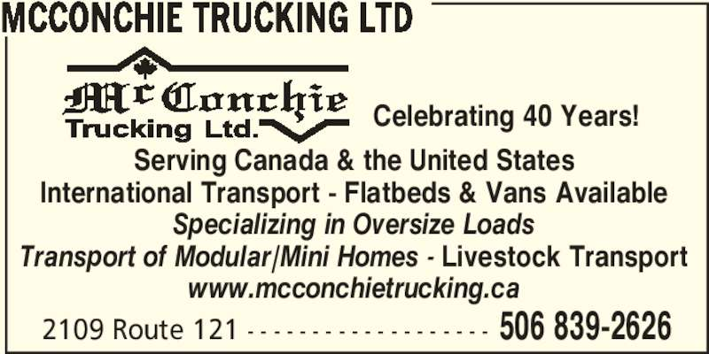 McConchie Trucking (506-839-2626) - Display Ad - MCCONCHIE TRUCKING LTD                                        Celebrating 40 Years! Serving Canada & the United States International Transport - Flatbeds & Vans Available Specializing in Oversize Loads Transport of Modular/Mini Homes - Livestock Transport www.mcconchietrucking.ca 2109 Route 121 - - - - - - - - - - - - - - - - - - - 506 839-2626