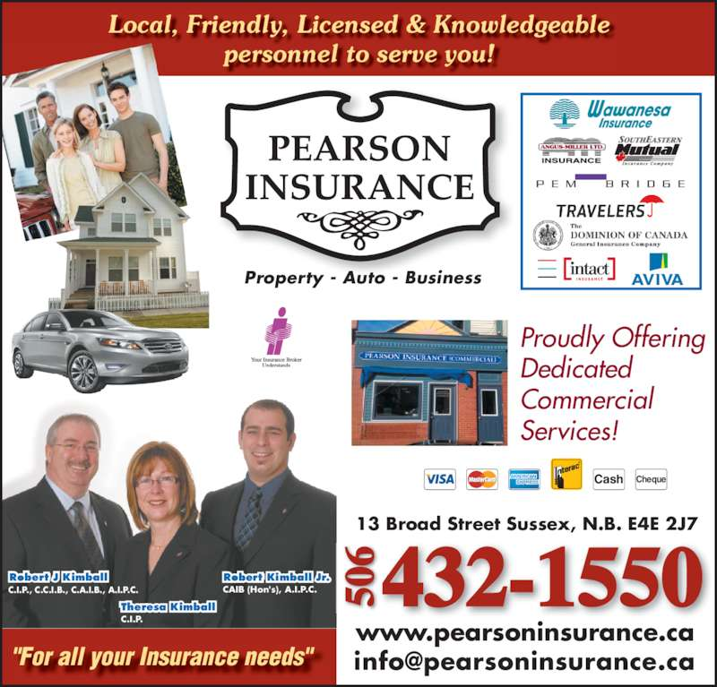 """Pearson Insurance (5064321550) - Display Ad - Local, Friendly, Licensed & Knowledgeable personnel to serve you! Property - Auto - Business 432-1550506506 13 Broad Street Sussex, N.B. E4E 2J7 www.pearsoninsurance.ca """"For all your Insurance needs"""" Theresa Kimball C.I.P. Robert J Kimball C.I.P., C.C.I.B., C.A.I.B., A.I.P.C. Robert Kimball Jr. CAIB (Hon's), A.I.P.C. Cash Cheque Proudly Offering Dedicated Commercial Services!"""