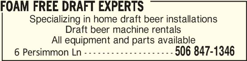 Foam Free Draft Experts (506-847-1346) - Display Ad - Specializing in home draft beer installations Draft beer machine rentals All equipment and parts available FOAM FREE DRAFT EXPERTS 506 847-13466 Persimmon Ln - - - - - - - - - - - - - - - - - - - -