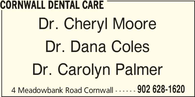 Cornwall Dental Care (902-628-1620) - Display Ad - 4 Meadowbank Road Cornwall - - - - - - 902 628-1620 CORNWALL DENTAL CARE Dr. Cheryl Moore Dr. Dana Coles Dr. Carolyn Palmer