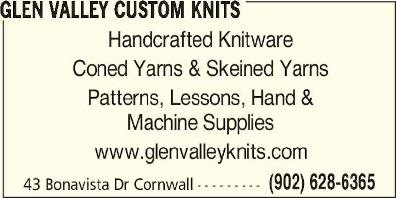 Glen Valley Custom Knits (902-628-6365) - Display Ad - Handcrafted Knitware Coned Yarns & Skeined Yarns (902) 628-6365 GLEN VALLEY CUSTOM KNITS Patterns, Lessons, Hand & Machine Supplies www.glenvalleyknits.com 43 Bonavista Dr Cornwall - - - - - - - - - (902) 628-6365 GLEN VALLEY CUSTOM KNITS Handcrafted Knitware Coned Yarns & Skeined Yarns Patterns, Lessons, Hand & Machine Supplies www.glenvalleyknits.com 43 Bonavista Dr Cornwall - - - - - - - - -